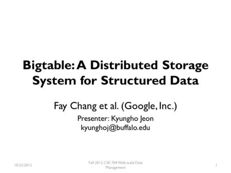 Bigtable: A Distributed Storage System for Structured Data Fay Chang et al. (Google, Inc.) Presenter: Kyungho Jeon 10/22/2012 Fall.