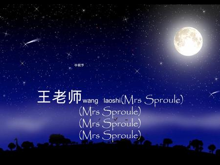 王老师 wang laoshi (Mrs Sproule) (Mrs Sproule) 中秋节. 月 yue M. Sproule The full moon is traditionally a symbol for reunion, 团圆 tuanyuan, as 圆 yuan means round.