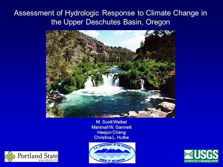 Assessment of Hydrologic Response to Climate Change in the Upper Deschutes Basin, Oregon M. Scott Waibel Marshall W. Gannett Heejun Chang Christina L.