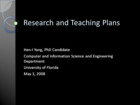 Research and Teaching Plans Hen-I Yang, PhD Candidate Computer and Information Science and Engineering Department University of Florida May 1, 2008.