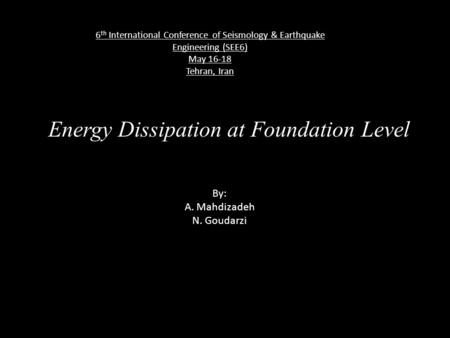 Energy Dissipation at Foundation Level By: A. Mahdizadeh N. Goudarzi 6 th International Conference of Seismology & Earthquake Engineering (SEE6) May 16-18.