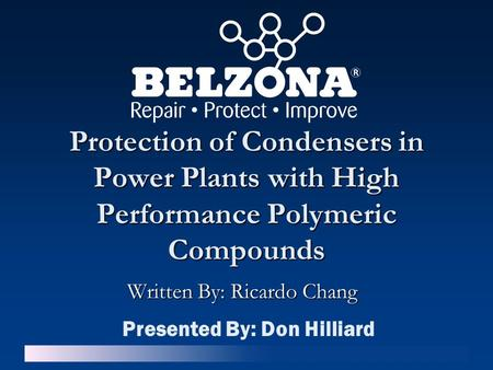 Protection of Condensers in Power Plants with High Performance Polymeric Compounds Written By: Ricardo Chang Presented By: Don Hilliard.