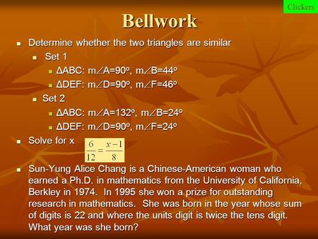 Bellwork Determine whether the two triangles are similar Determine whether the two triangles are similar Set 1 Set 1 ΔABC: m  A=90 o, m  B=44 o ΔABC: