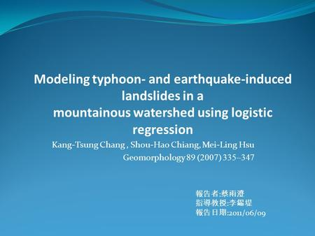 Modeling typhoon- and earthquake-induced landslides in a mountainous watershed using logistic regression Kang-Tsung Chang, Shou-Hao Chiang, Mei-Ling Hsu.