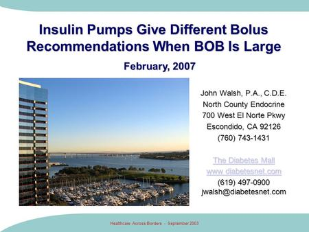 Healthcare Across Borders - September 2003 Insulin Pumps Give Different Bolus Recommendations When BOB Is Large John Walsh, P.A., C.D.E. North County Endocrine.