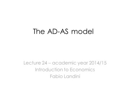 The AD-AS model Lecture 24 – academic year 2014/15 Introduction to Economics Fabio Landini.