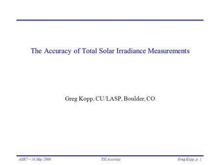 Greg Kopp, p. 1ASIC 3 – 16 May 2006TSI Accuracy The Accuracy of Total Solar Irradiance Measurements Greg Kopp, CU/LASP, Boulder, CO.