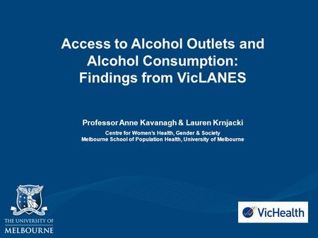 Access to Alcohol Outlets and Alcohol Consumption: Findings from VicLANES Professor Anne Kavanagh & Lauren Krnjacki Centre for Women's Health, Gender &