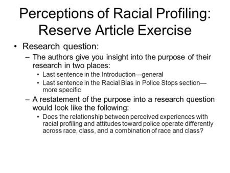 Perceptions of Racial Profiling: Reserve Article Exercise Research question: –The authors give you insight into the purpose of their research in two places: