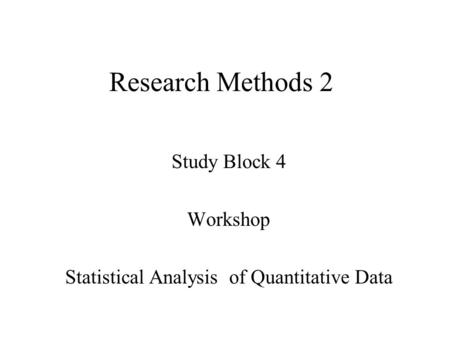 Research Methods 2 Study Block 4 Workshop Statistical Analysis of Quantitative Data.