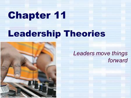 Chapter 11 Leadership Theories Leaders move things forward.