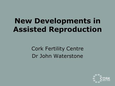 New Developments in Assisted Reproduction Cork Fertility Centre Dr John Waterstone.