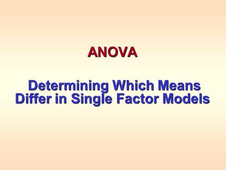 ANOVA Determining Which Means Differ in Single Factor Models Determining Which Means Differ in Single Factor Models.