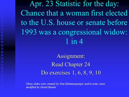 Apr. 23 Statistic for the day: Chance that a woman first elected to the U.S. house or senate before 1993 was a congressional widow: 1 in 4 Assignment: