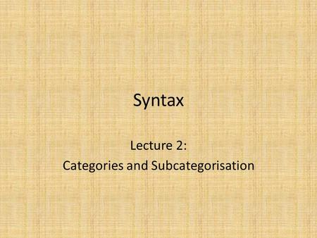 Syntax Lecture 2: Categories and Subcategorisation.