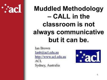 1 Muddled Methodology – CALL in the classroom is not always communicative but it can be. Ian Brown  ACL Sydney, Australia.
