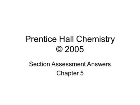 Prentice Hall Chemistry © 2005 Section Assessment Answers Chapter 5.