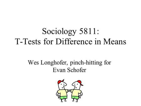 Sociology 5811: T-Tests for Difference in Means Wes Longhofer, pinch-hitting for Evan Schofer.