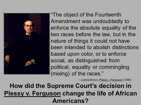 """The object of the Fourteenth Amendment was undoubtedly to enforce the absolute equality of the two races before the law, but in the nature of things it."