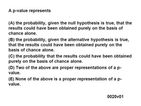 A p-value represents (A) the probability, given the null hypothesis is true, that the results could have been obtained purely on the basis of chance alone.