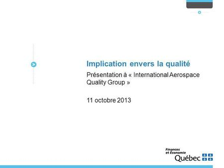 Implication envers la qualité Présentation à « International Aerospace Quality Group » 11 octobre 2013.