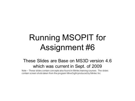 Running MSOPIT for Assignment #6 These Slides are Base on MS3D version 4.6 which was current in Sept. of 2009 Note – These slides contain concepts also.