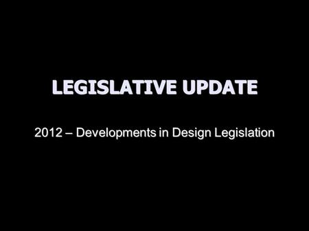 LEGISLATIVE UPDATE 2012 – Developments in Design Legislation.