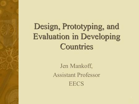 1 Design, Prototyping, and Evaluation in Developing Countries Jen Mankoff, Assistant Professor EECS.