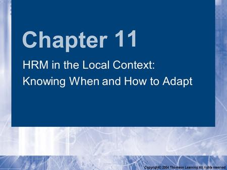 Chapter Copyright© 2004 Thomson Learning All rights reserved 11 HRM in the Local Context: Knowing When and How to Adapt HRM in the Local Context: Knowing.