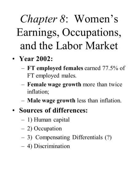 Chapter 8: Women's Earnings, Occupations, and the Labor Market Year 2002: –FT employed females earned 77.5% of FT employed males. –Female wage growth more.