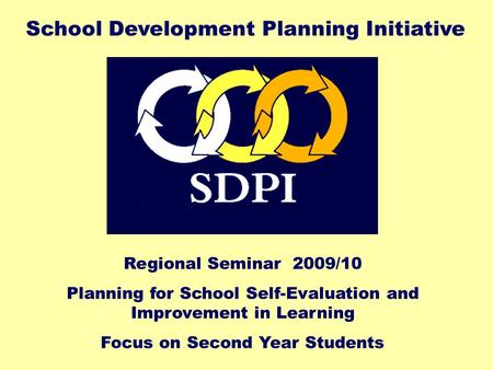 Regional Seminar 2009/10 Planning for School Self-Evaluation and Improvement in Learning Focus on Second Year Students School Development Planning Initiative.