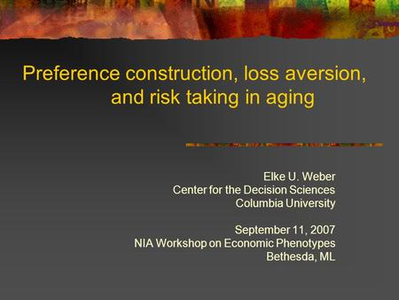 Preference construction, loss aversion, and risk taking in aging Elke U. Weber Center for the Decision Sciences Columbia University September 11, 2007.