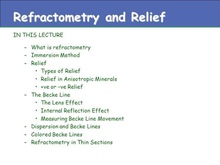 Refractometry and Relief IN THIS LECTURE –What is refractometry –Immersion Method –Relief Types of Relief Relief in Anisotropic Minerals +ve or –ve Relief.