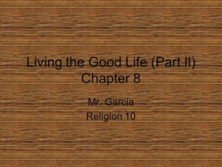 Living the Good Life (Part II) Chapter 8 Mr. Garcia Religion 10.