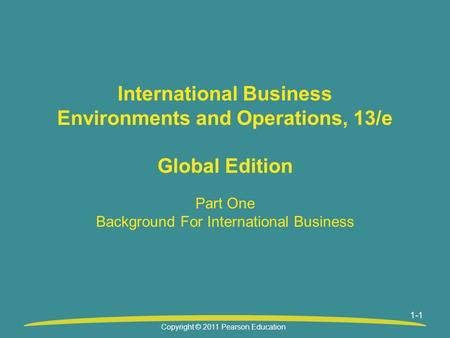 1-1 International Business Environments and Operations, 13/e Global Edition Part One Background For International Business Copyright © 2011 Pearson Education.