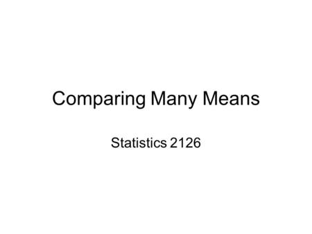 Comparing Many Means Statistics 2126. Introduction We have talked about comparing two means You know, like is group 1 different from group 2 So you do.