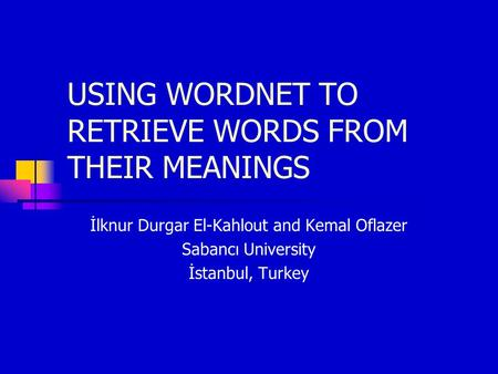 USING WORDNET TO RETRIEVE WORDS FROM THEIR MEANINGS İlknur Durgar El-Kahlout and Kemal Oflazer Sabancı University İstanbul, Turkey.
