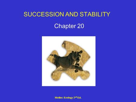 Molles: Ecology 2 nd Ed. SUCCESSION AND STABILITY Chapter 20.