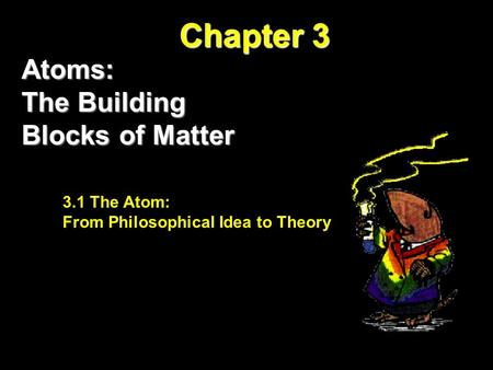 Chapter 3 Atoms: The Building Blocks of Matter The Atom: From Philosophical Idea to Theory 3.1 The Atom: From Philosophical Idea to Theory.