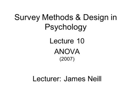 Survey Methods & Design in Psychology Lecture 10 ANOVA (2007) Lecturer: James Neill.
