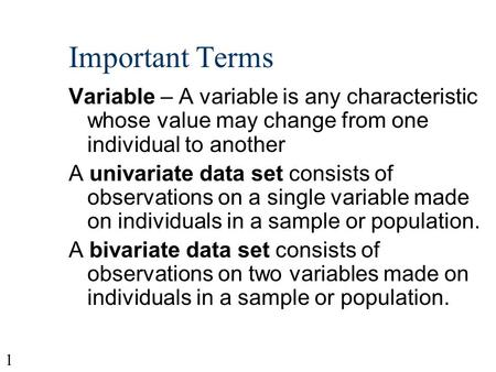 1 Important Terms Variable – A variable is any characteristic whose value may change from one individual to another A univariate data set consists of.