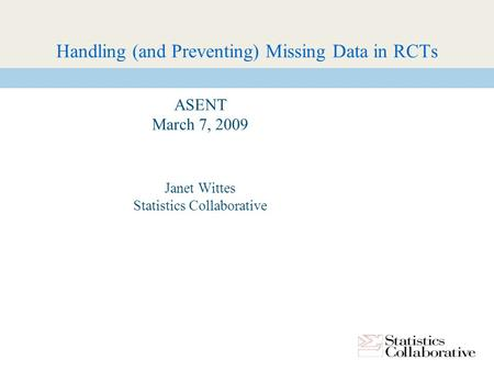 Handling (and Preventing) Missing Data in RCTs ASENT March 7, 2009 Janet Wittes Statistics Collaborative.