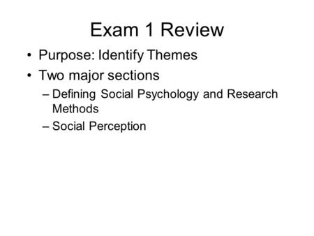 Exam 1 Review Purpose: Identify Themes Two major sections –Defining Social Psychology and Research Methods –Social Perception.