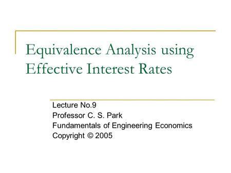 Equivalence Analysis using Effective Interest Rates Lecture No.9 Professor C. S. Park Fundamentals of Engineering Economics Copyright © 2005.
