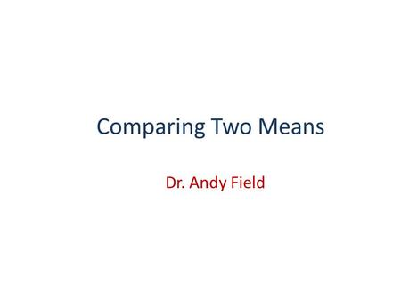 Comparing Two Means Dr. Andy Field.
