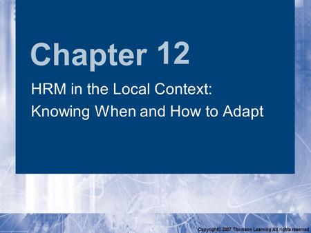 Chapter Copyright© 2007 Thomson Learning All rights reserved 12 HRM in the Local Context: Knowing When and How to Adapt HRM in the Local Context: Knowing.