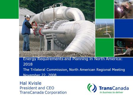 Energy Requirements and Planning in North America: 2018 The Trilateral Commission, North American Regional Meeting November 22, 2008 Hal Kvisle President.