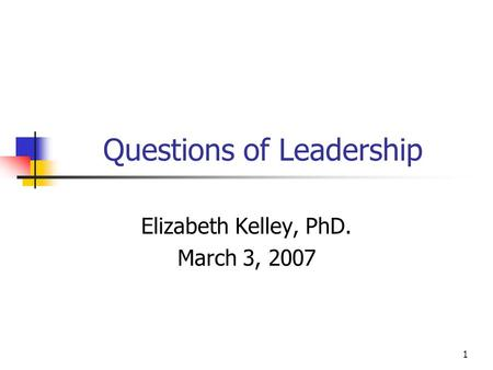 1 Questions of Leadership Elizabeth Kelley, PhD. March 3, 2007.