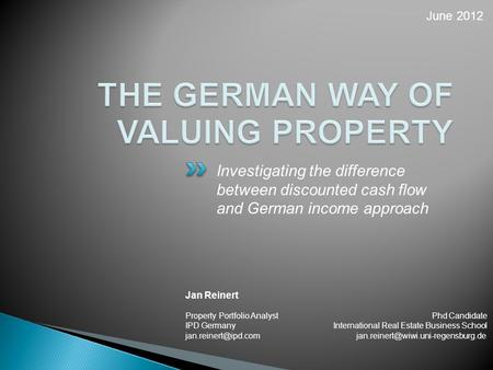 Investigating the difference between discounted cash flow and German income approach Jan Reinert Property Portfolio Analyst Phd Candidate IPD GermanyInternational.