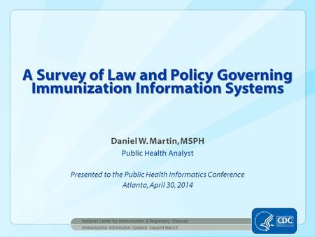 Daniel W. Martin, MSPH Public Health Analyst Presented to the Public Health Informatics Conference Atlanta, April 30, 2014 A Survey of Law and Policy Governing.